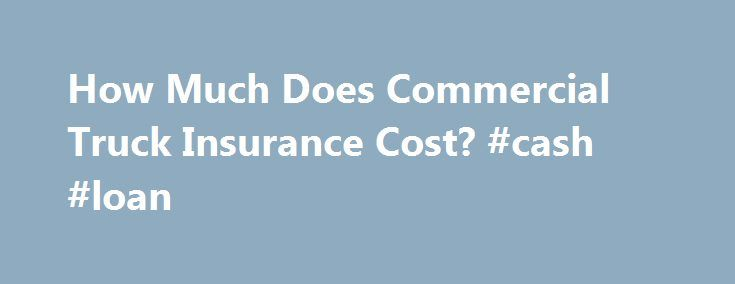 How Much Does Commercial Truck Insurance Cost? #cash #loan http://insurance.remmont.com/how-much-does-commercial-truck-insurance-cost-cash-loan/  #commercial truck insurance # How Much Does Commercial Truck Insurance Cost? Like any type of insurance, commercial truck insurance is not something that you want to pay for but it is something that you need. Chances are that you will never need the insurance but the fact of the matter is that it is better […]The post How Much Does Commercial Truck…
