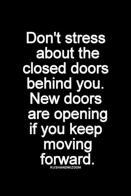 Don't stress about the closed doors behind you. New doors are opening if you keep moving forward.   Life quotes.  Positive thinking.