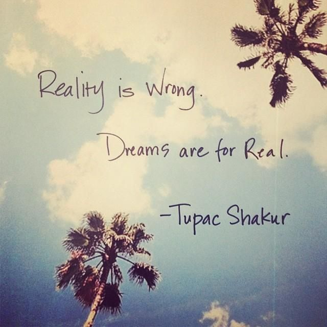 Reality is wrong. Dreams are for real. #TupacShakur #justsayin #quote