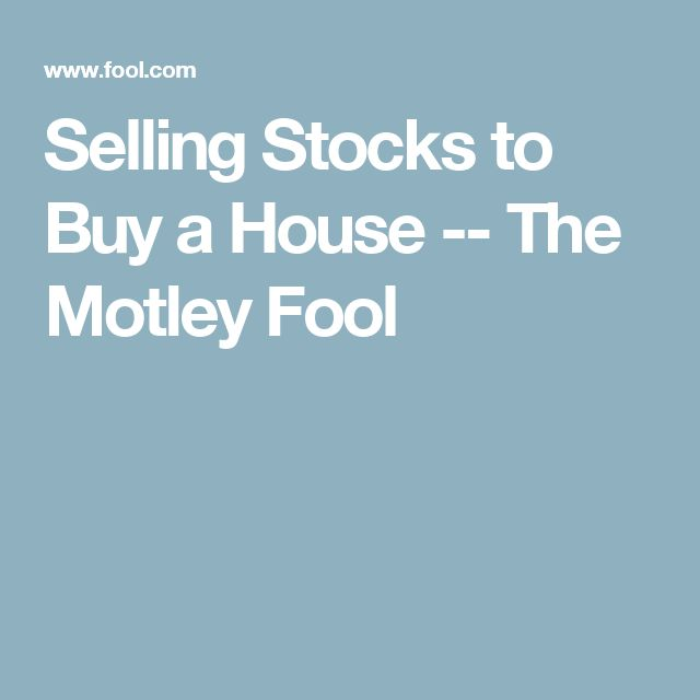 Selling Stocks to Buy a House -- The Motley Fool