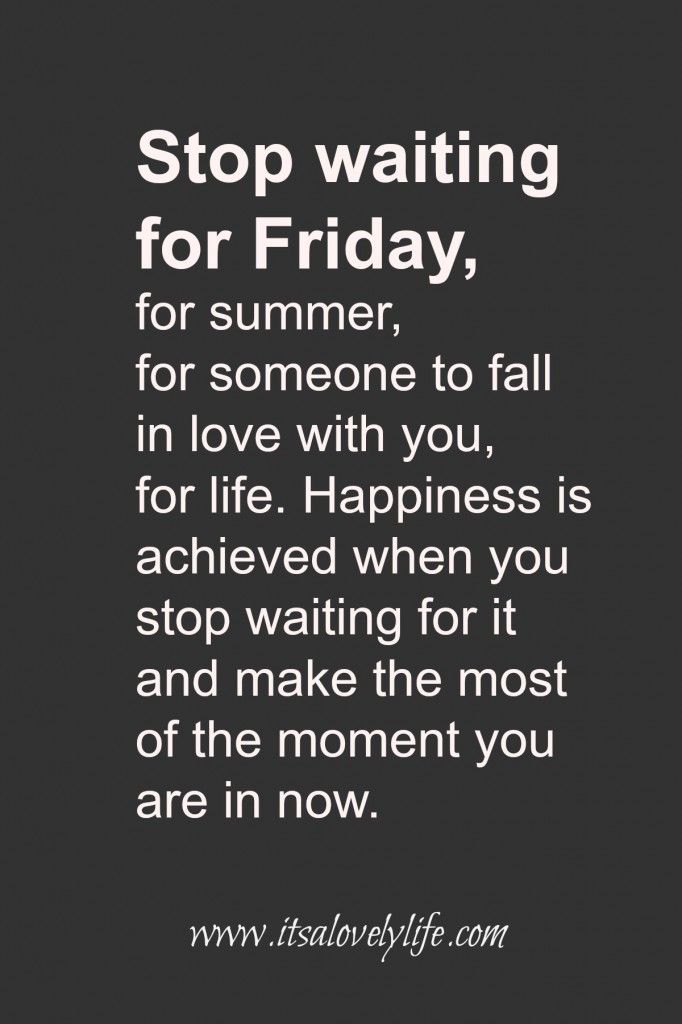 Stop waiting for Friday, Live for the now!