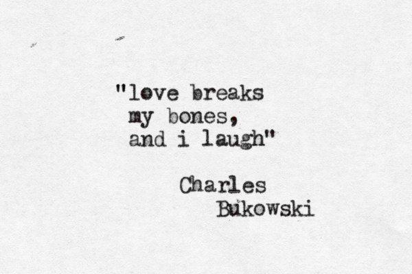 """Love breaks my bones, and I laugh"" -Charles Bukowski"