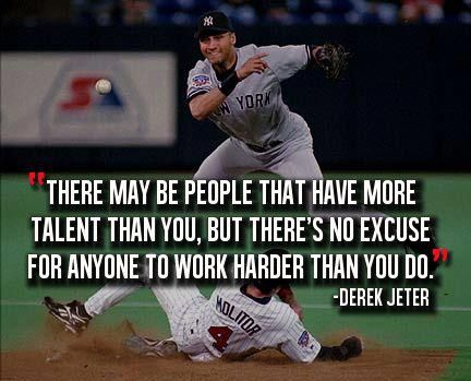 There may be people that have more talent than you, but there's no excuse for anyone to work harder than you do. - Derek Jeter