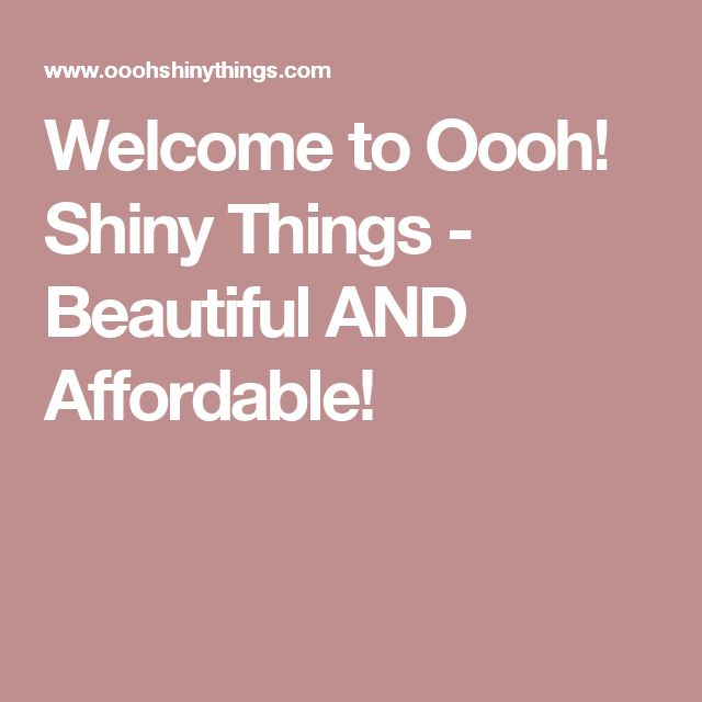 Welcome to Oooh! Shiny Things  - Beautiful AND Affordable!