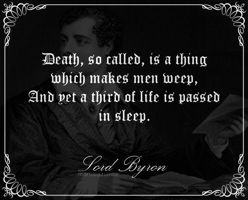 "Death , so called , is a thing which makes men weep, And yet a third of life is passed in sleep "" Lord Byron"