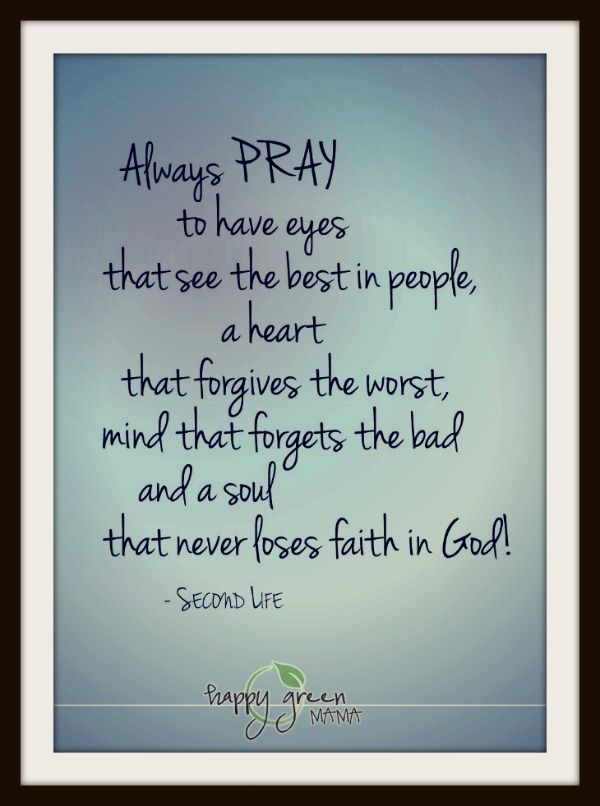 """Always #pray to have eyes that see the best in people, a heart that forgives the worst, mind that forgets the bad, and a #soul that never loses #faith in God!"" #quote"