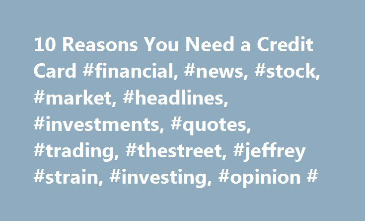 10 Reasons You Need a Credit Card #financial, #news, #stock, #market, #headlines, #investments, #quotes, #trading, #thestreet, #jeffrey #strain, #investing, #opinion # http://hawai.remmont.com/10-reasons-you-need-a-credit-card-financial-news-stock-market-headlines-investments-quotes-trading-thestreet-jeffrey-strain-investing-opinion/  # 10 Reasons You Need a Credit Card Although credit cards get a lot of bad press when it comes to personal finances, they do offer a number of positives that…