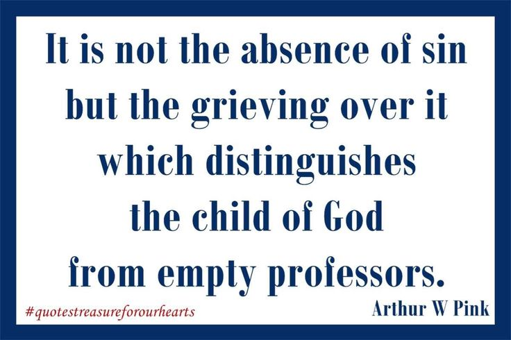 12 - It is not the absence of sin but the grieving over it which distinguishes the child of God from empty professors. Arthur W Pink #treasureforourhearts #quotestreasureforourhearts #Christian #quote #Christianquotes #arthurwpink #hesawGod #ItisnottheabsenceofsinbutthegrievingoveritwhichdistinguishesthechildofGodfromemptyprofessors Lin
