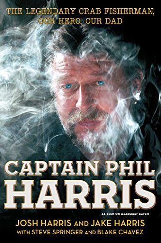Captain Phil Harris: The Legendary Crab Fisherman, Our Hero, Our Dad by [Harris, Josh, Harris, Jake, Chavez, Blake, Springer, Steve]