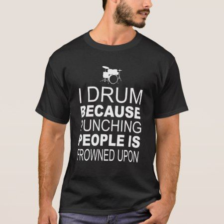 I Drum because punching people is frowned upon T-Shirt - click to get yours right now!