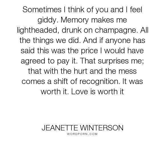 "Jeanette Winterson - ""Sometimes I think of you and I feel giddy. Memory makes me lightheaded, drunk on..."". happiness, hurt, heartache, pain, worth, memory, love"