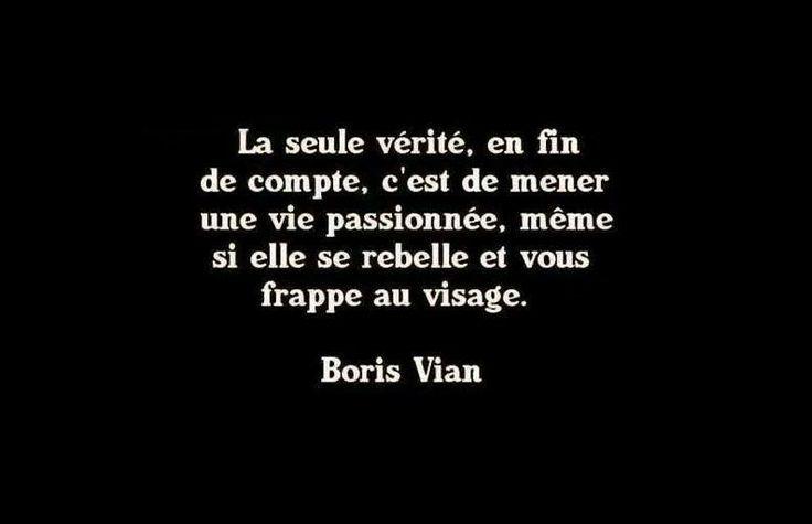 La seule vérité, en fin de compte, c'est de mener une vie passionnée, même si elle se rebelle et vous frappe au visage - Boris Vian