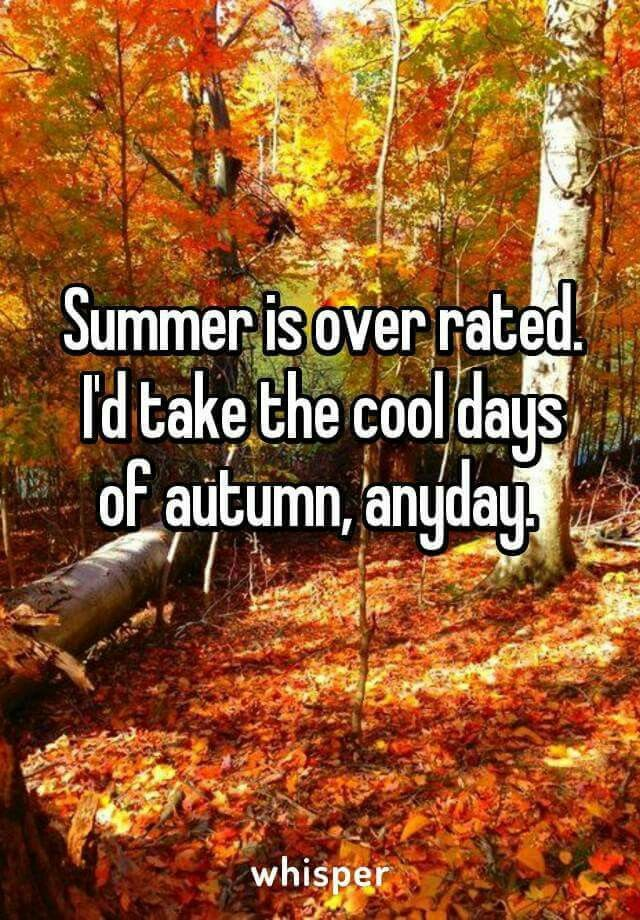 I know it's spelled overrated, but I agree with the statement. Summer is my least favorite season. Bring on the fall!