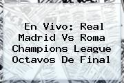 http://tecnoautos.com/wp-content/uploads/imagenes/tendencias/thumbs/en-vivo-real-madrid-vs-roma-champions-league-octavos-de-final.jpg Champions League. En vivo: Real Madrid vs Roma Champions League octavos de final, Enlaces, Imágenes, Videos y Tweets - http://tecnoautos.com/actualidad/champions-league-en-vivo-real-madrid-vs-roma-champions-league-octavos-de-final/