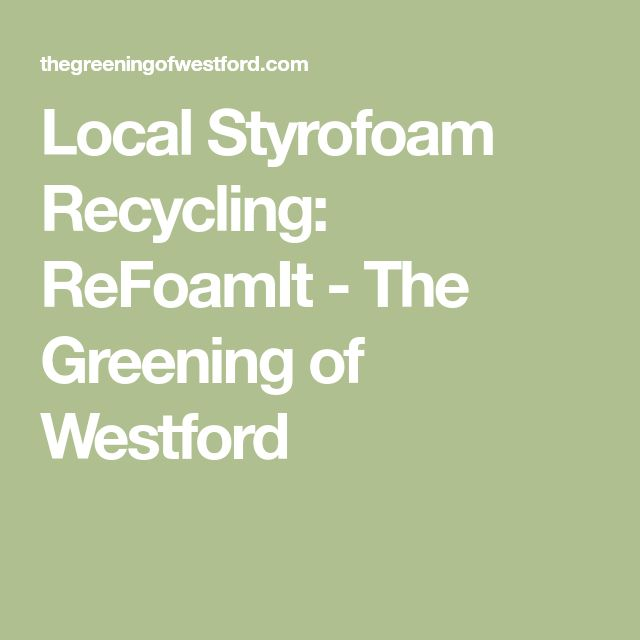 Local Styrofoam Recycling: ReFoamIt - The Greening of Westford