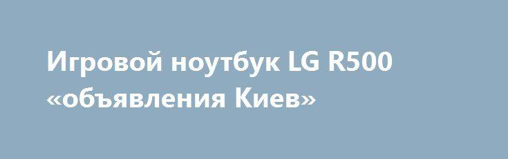 Игровой ноутбук LG R500 «объявления Киев» http://www.mostransregion.ru/d_101/?adv_id=9880 Продам отличный, 2-х ядерный, игровой ноутбук LG R500 (тянет танки). Внешне практически, как новый. Цена: 2400 грн. Справляется со всеми сложными задачами: игры, офисные работы, интернет, домашнее использование (фильмы, музыка). Есть все для интернета: Web-Cam, Wi-Fi, Сетевая карта.  Параметры: Матрица 15.4. Процессор Intel Core2Duo T7500 2x2.20GHz. HDD 120GB. DDRII 2GB. Видеокарта GeForce 8600M 1022MB…