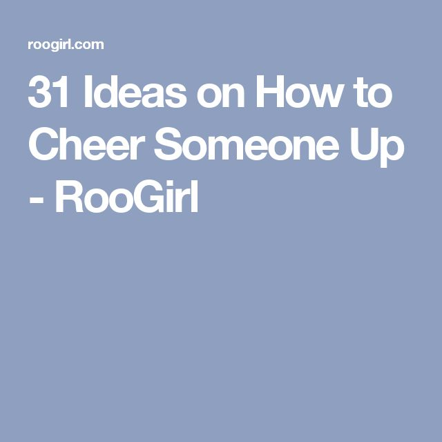 31 Ideas on How to Cheer Someone Up - RooGirl