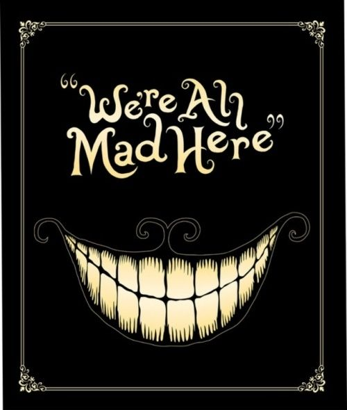 """But I don't want to go among mad people,"" Alice remarked.    ""Oh, you can't help that,"" said the Cat: ""we're all mad here. I'm mad. You're mad.""    ""How do you know I'm mad?"" said Alice.  ""You must be,"" said the Cat, ""or you wouldn't have come here."" (Alice's Adventures in Wonderland, Chapter 6)Quotes"
