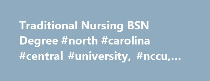 Traditional Nursing BSN Degree #north #carolina #central #university, #nccu, #hbcu http://maine.remmont.com/traditional-nursing-bsn-degree-north-carolina-central-university-nccu-hbcu/  # Traditional Nursing BSN Degree Program Description The traditional nursing curriculum is offered for qualified high school graduates, transfer and licensed practical nurses. The nursing curriculum includes pre-nursing courses that are completed the 2nd semester of the sophomore year, and then nursing courses…