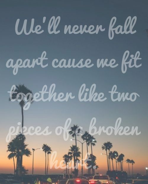we'll never fall apart cause we fit together like two ...