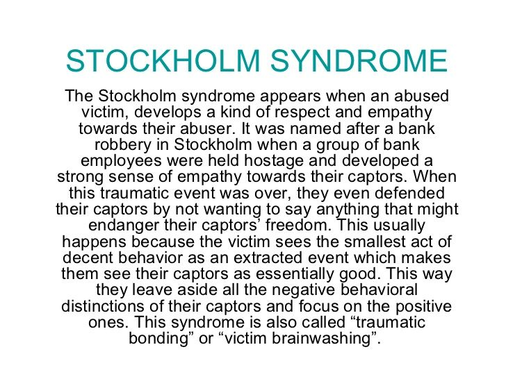 STOCKHOLM SYNDROME The Stockholm syndrome appears when an abused victim, develops a kind of respect and empathy towards th...