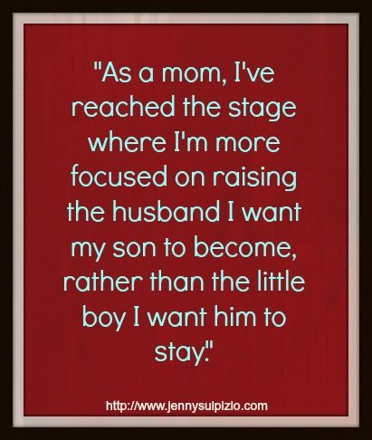 """As a mom, I've reached the stage where I'm more focused on raising the husband I want my son to become, rather than the little boy I want him to stay.""  http://www.jennysulpizio.com"