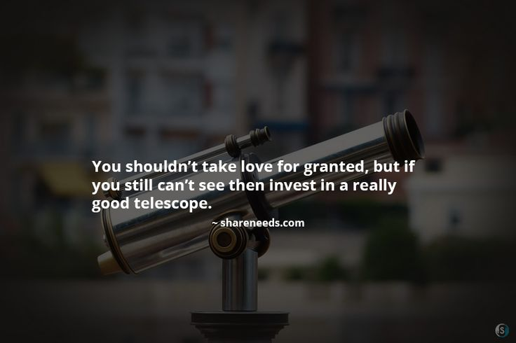 You shouldn't take love for granted, but if you still can't see then invest in a really good telescope.