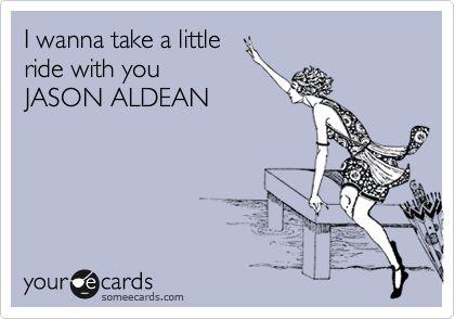 I wanna take a little ride with you JASON ALDEAN.