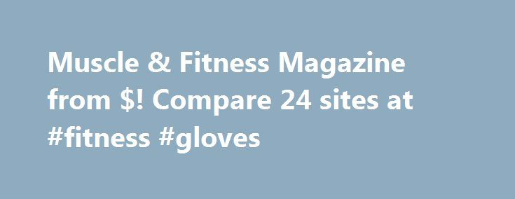 Muscle & Fitness Magazine from $! Compare 24 sites at #fitness #gloves http://fitness.remmont.com/muscle-fitness-magazine-from-compare-24-sites-at-fitness-gloves/  Muscle & Fitness Magazine Muscle & Fitness MagazineMuscle and Fitness is an American magazine that is devoted to bodybuilding. The magazine features mainly articles on training. nutrition. and bodybuilding supplements.Muscle and Fitness is known best for publishing articles on training. Provided are plans aimed at helping readers…