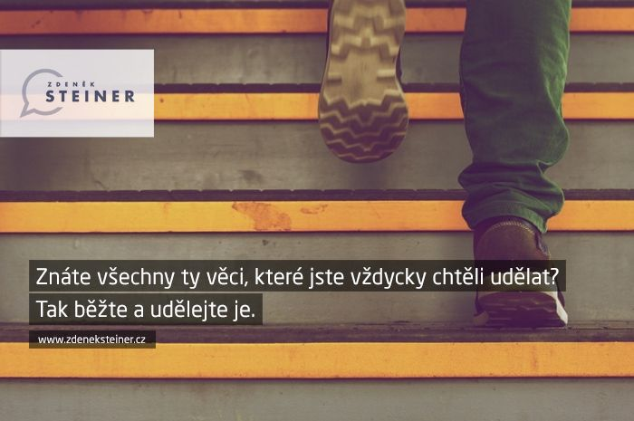 CITÁT ♕ PODNIKÁNÍ Znáte všechny ty věci, které jste vždycky chtěli udělat? Tak běžte a udělejte je. www.steinermedia.cz