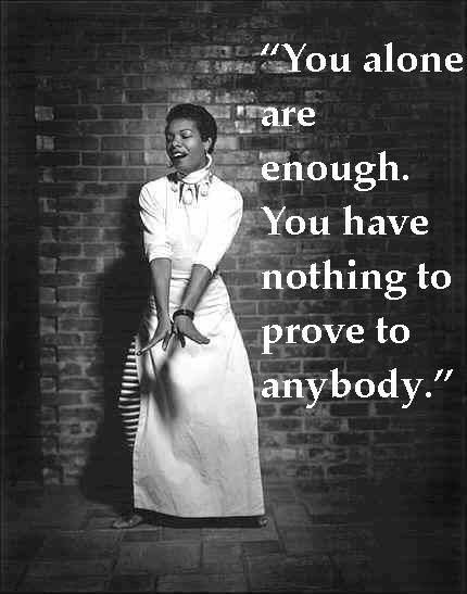 You alone are enough. You have nothing to prove to anybody. Love Yourself