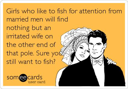 Girls who like to fish for attention from married men will find nothing but an irritated wife on the other end of that pole. Sure you still want to fish?