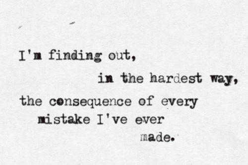 I'm finding out, in the hardest way, the consequence of every mistake I've ever made