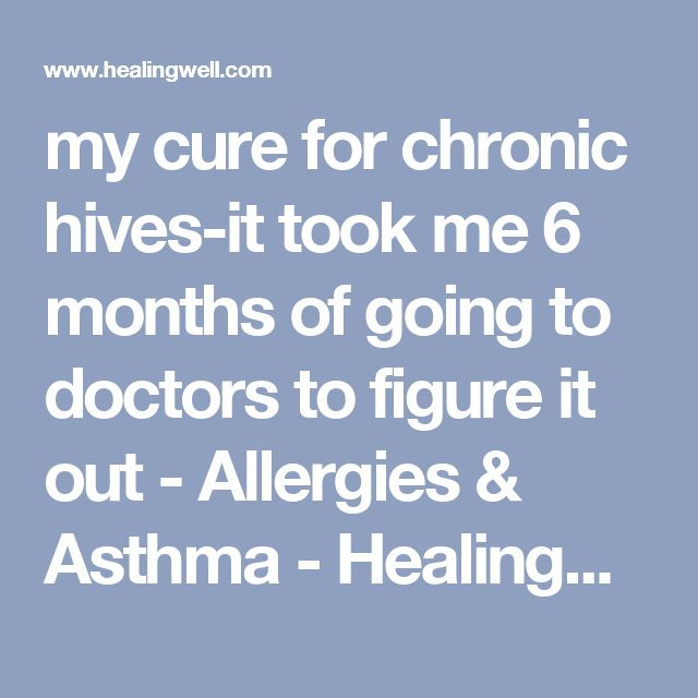 my cure for chronic hives-it took me 6 months of going to doctors to figure it out - Allergies & Asthma - HealingWell.com Forum