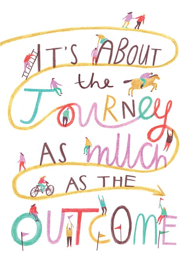 Life is a journey!  It's about the journey as much as the outcome