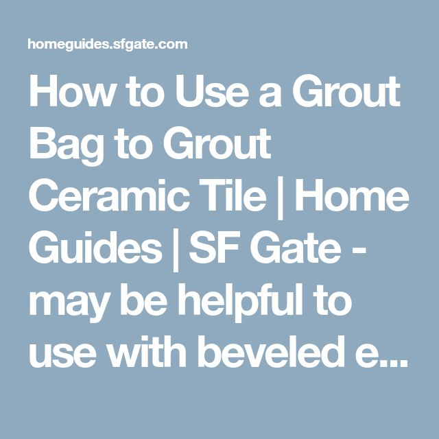 How to Use a Grout Bag to Grout Ceramic Tile | Home Guides | SF Gate - may be helpful to use with beveled edges