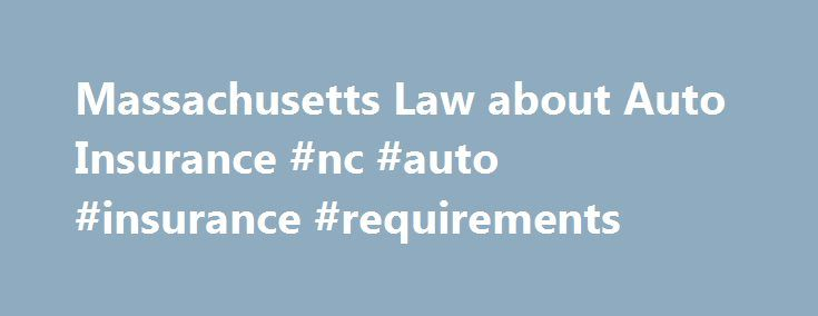 Massachusetts Law about Auto Insurance #nc #auto #insurance #requirements http://zambia.remmont.com/massachusetts-law-about-auto-insurance-nc-auto-insurance-requirements/  # Massachusetts Law about Auto Insurance Automobile Insurance. Mass. Office of Consumer AffairsIncludes Buying Auto Insurance, Mandatory Coverages, Discounts, Surcharge Appeals, Insurance Cancellation Appeals, RMV appeals and more. MGL c.90, s.34A-34R Compulsory Motor Vehicle Liability Insurance MGL c.175, s.4E Prohibits…