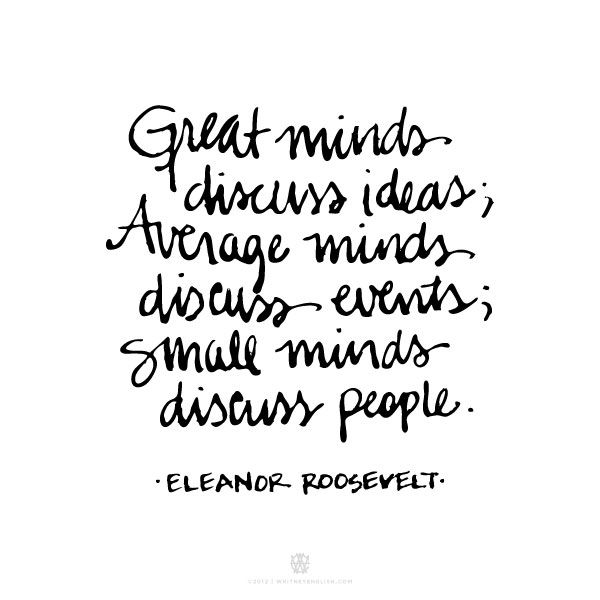 Eleanor Roosevelt. My dad would tell me this quote growing up.
