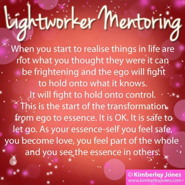 LIGHTWORKER MENTORING: As you awaken you may experience signs of a battle between your emerging essence and your threatened ego. The unlimited eternal part of you is breaking through the limiting crust of your habitual, primal, learned self. This is when things get confusing, life doesn't feel the same anymore, you don't feel the same anymore and you don't know what comes next....That's OK. It's all part of the plan. Let go. Breathe. Trust the process.   www.kimberleyjones.com