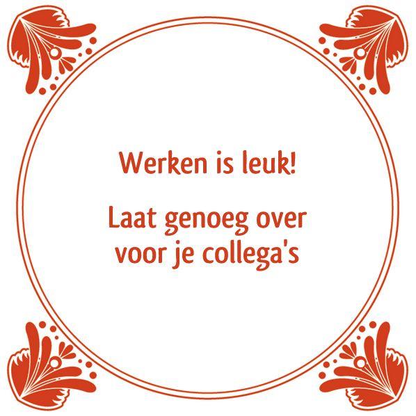 Werken is leuk! Laat genoeg over voor je collega's Bezoek http://www.tegeltjeswijsheid.nl voor je unieke tegeltje. Ontwerp je eigen tegel of spreukbord.