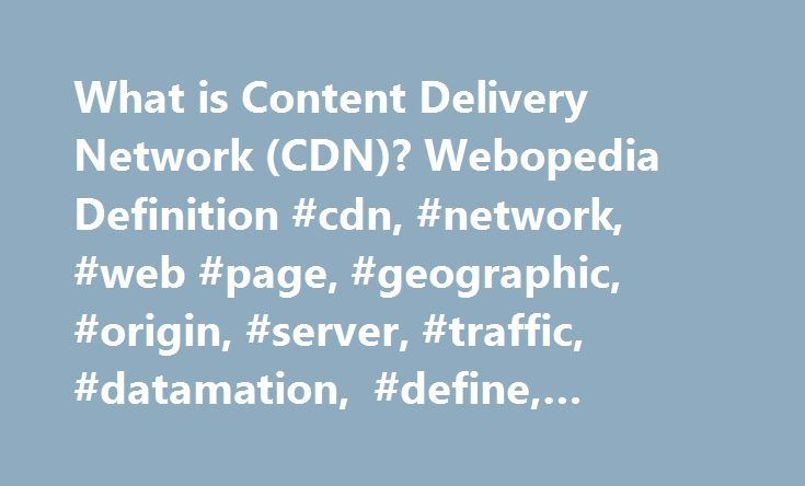 What is Content Delivery Network (CDN)? Webopedia Definition #cdn, #network, #web #page, #geographic, #origin, #server, #traffic, #datamation, #define, #glossary, #dictionary http://minnesota.nef2.com/what-is-content-delivery-network-cdn-webopedia-definition-cdn-network-web-page-geographic-origin-server-traffic-datamation-define-glossary-dictionary/  # CDN – Content Delivery Network Related Terms A content delivery network (CDN) is a system of distributed servers (network ) that deliver…