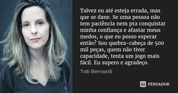 Talvez eu até esteja errada, mas que se dane. Se uma pessoa não tem paciência nem pra conquistar minha confiança e afastar meus medos, o que eu posso esperar en... Frase de Tati Bernardi.