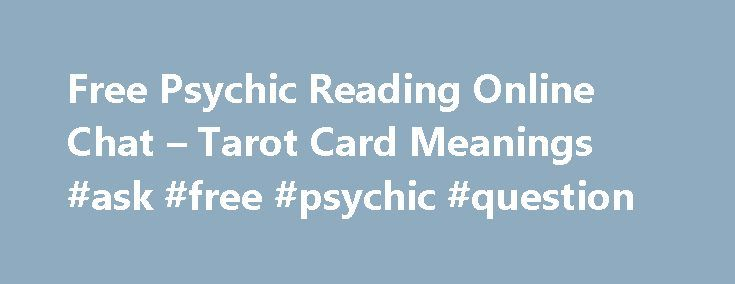 Free Psychic Reading Online Chat – Tarot Card Meanings #ask #free #psychic #question http://ask.remmont.com/free-psychic-reading-online-chat-tarot-card-meanings-ask-free-psychic-question/  #ask a psychic for free # Free Online Psychic Question Asking Do you have any incomprehensible questions to ask for Psychics helps? Why do you still hesitate to contact them? Your stress, anxieties and sorrow can be quickly removed thanks…Continue Reading