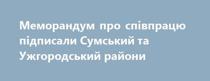 Меморандум про співпрацю підписали Сумський та Ужгородський райони http://sumypost.com/sumynews/politika/memorandum-pro-spivpratsyu-pidpisali-sumskij-ta-uzhgorodskij-rajoni/  Документ щодо партнерства та співпраці між Ужгородським та Сумським районами підписали під час офіційної зустрічі в рамках акції «Україна єдина», голова Сумської районної державної адміністрації...