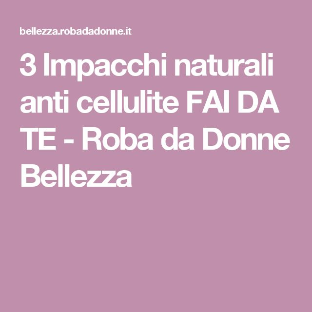 3 Impacchi naturali anti cellulite FAI DA TE - Roba da Donne Bellezza