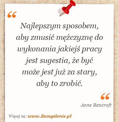 Anne Bancroft: Najlepszym sposobem, aby zmusić mężczyznę do wykonania jakiejś pracy jest sugestia, że być może jest już za stary, aby to zrobic  ✮♥✮✤✮♥✮✤