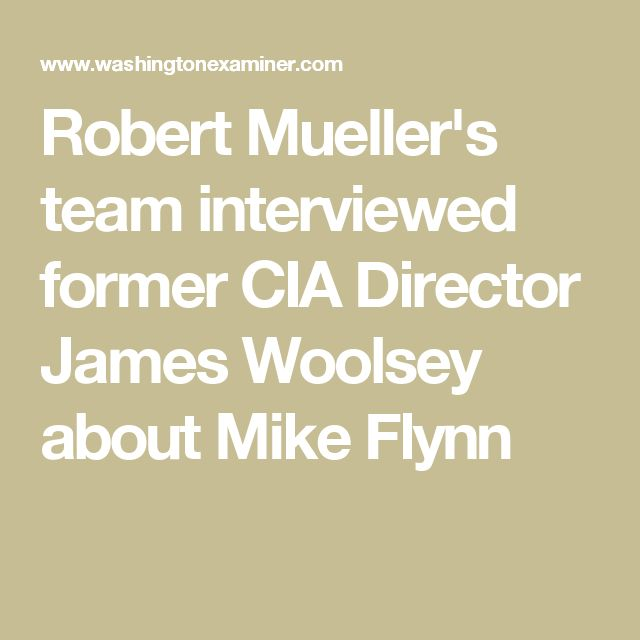 Robert Mueller's team interviewed former CIA Director James Woolsey about Mike Flynn