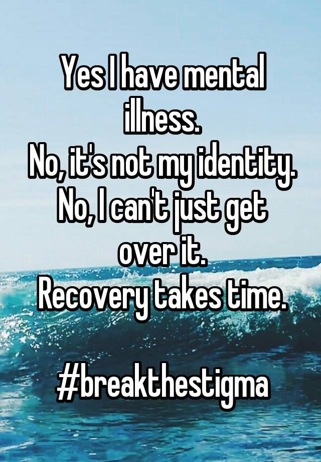 """""""Yes I have mental illness. No, it's not my identity. No, I can't just get over it. Recovery takes time.  #breakthestigma"""""""