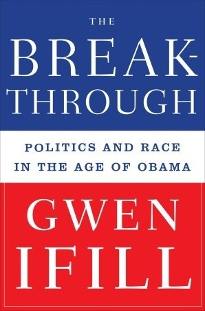 The Breakthrough: Politics and Race in the Age of Obama  by Gwen Ifill