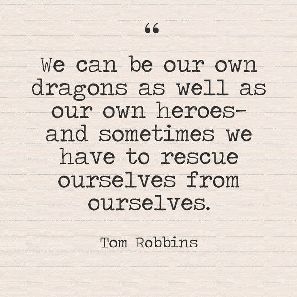 """We can be our own dragons as well as our own heroes—and sometimes we have to rescue ourselves from ourselves."" Tom Robbins - Quotes You Need to Hear if You're Having a Bad Week - Photos"